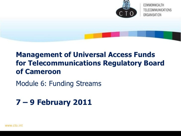 Management of Universal Access Funds for Telecommunications Regulatory Board of Cameroon   Module 6: Funding Streams 7 – 9...