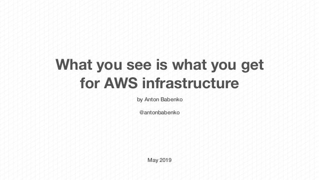 What you see is what you get for AWS infrastructure by Anton Babenko @antonbabenko May 2019