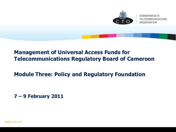 Management of Universal Access Funds for Telecommunications Regulatory Board of Cameroon     Module Three: Policy and Regu...