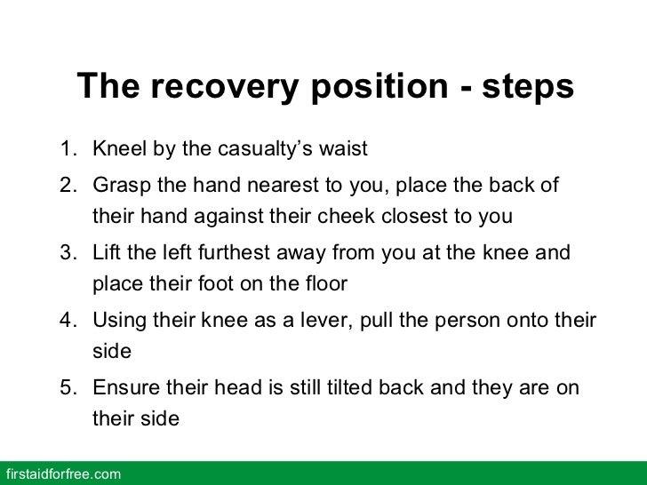 The recovery position - steps <ul><li>Kneel by the casualty's waist </li></ul><ul><li>Grasp the hand nearest to you, place...