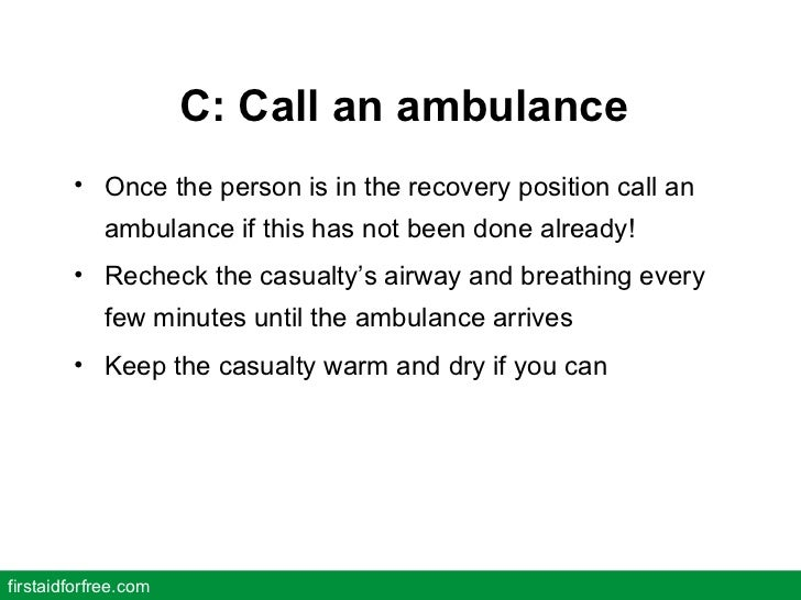 C: Call an ambulance <ul><li>Once the person is in the recovery position call an ambulance if this has not been done alrea...