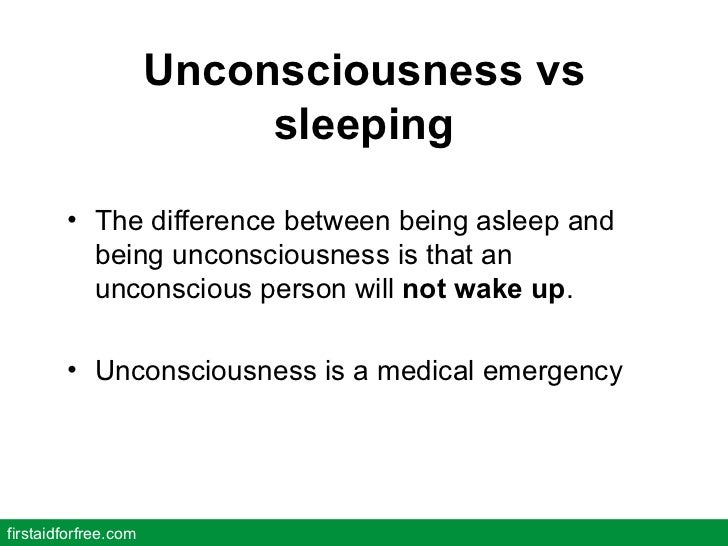 Unconsciousness vs sleeping <ul><li>The difference between being asleep and being unconsciousness is that an unconscious p...