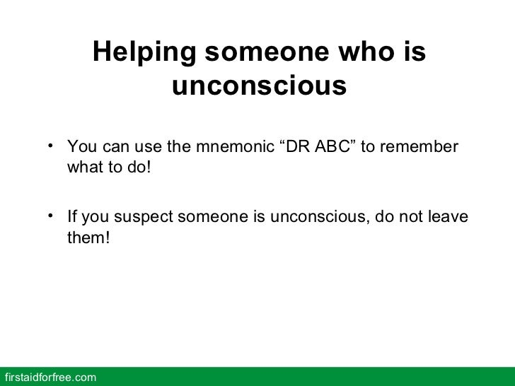 """Helping someone who is unconscious <ul><li>You can use the mnemonic """"DR ABC"""" to remember what to do! </li></ul><ul><li>If ..."""
