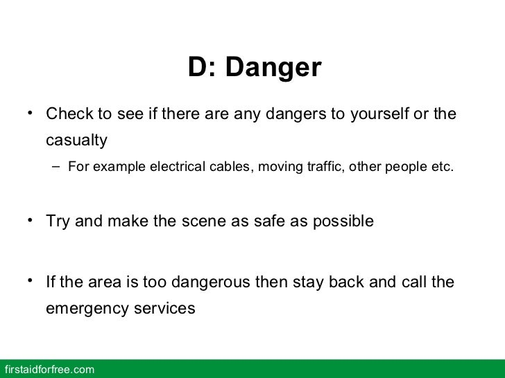 D: Danger <ul><li>Check to see if there are any dangers to yourself or the casualty </li></ul><ul><ul><li>For example elec...
