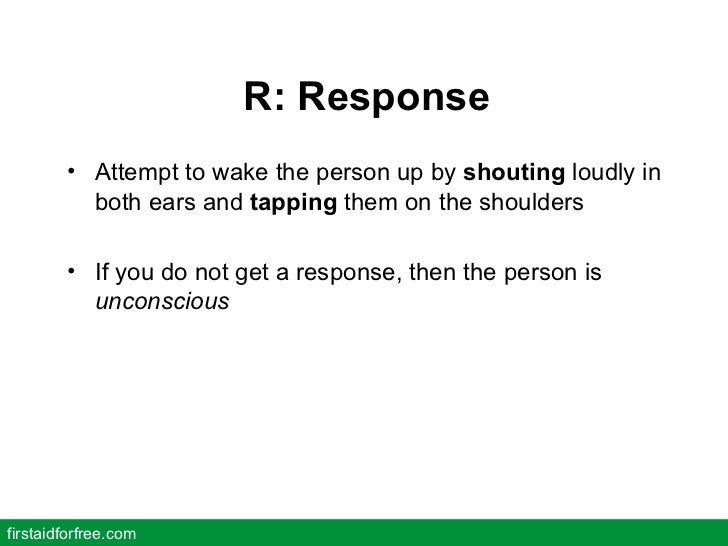 R: Response <ul><li>Attempt to wake the person up by  shouting  loudly in both ears and  tapping  them on the shoulders </...