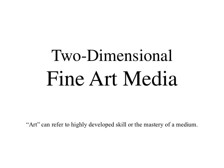 "Two-DimensionalFine Art Media<br />""Art"" can refer to highly developed skill or the mastery of a medium.<br />"