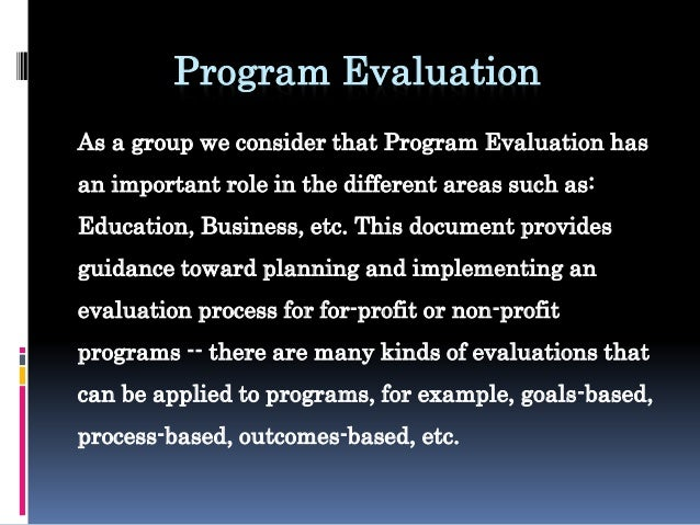 Program Evaluation As a group we consider that Program Evaluation has an important role in the different areas such as: Ed...