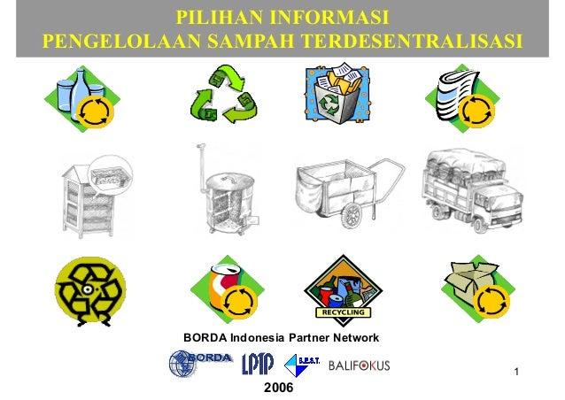1 PILIHAN INFORMASI PENGELOLAAN SAMPAH TERDESENTRALISASI BORDA Indonesia Partner Network 2006