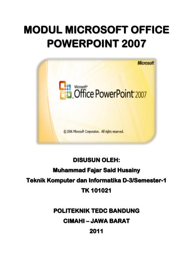MODUL MICROSOFT OFFICE POWERPOINT 2007  DISUSUN OLEH: Muhammad Fajar Said Husainy Teknik Komputer dan Informatika D-3/Seme...