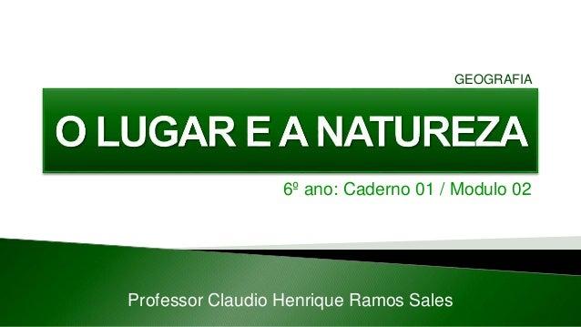 6º ano: Caderno 01 / Modulo 02 Professor Claudio Henrique Ramos Sales GEOGRAFIA