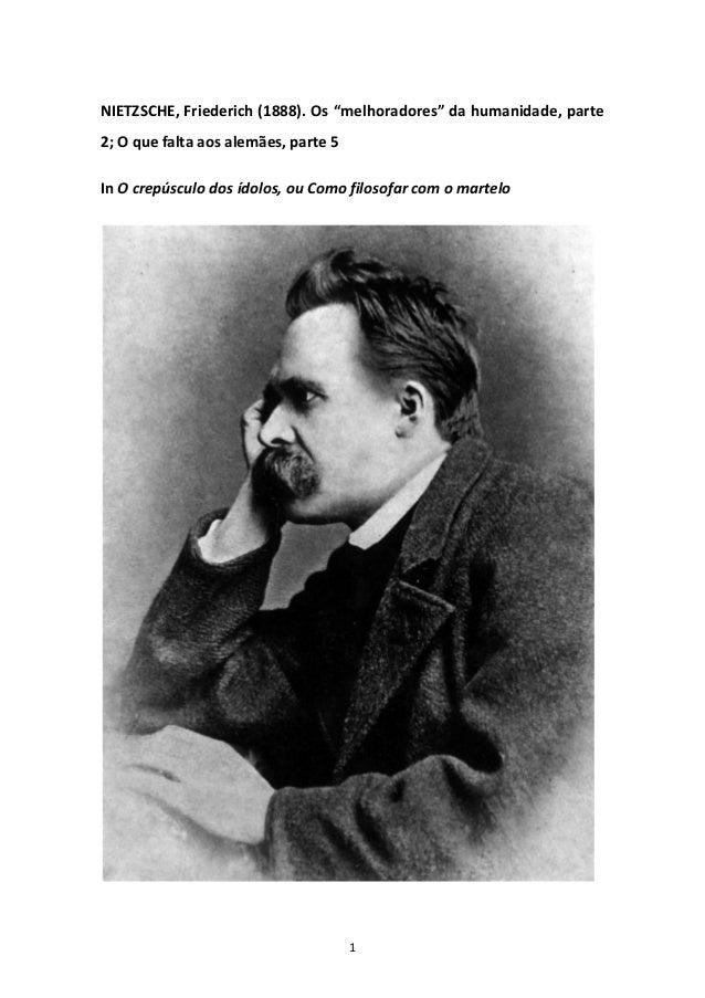 """1 NIETZSCHE, Friederich (1888). Os """"melhoradores"""" da humanidade, parte 2; O que falta aos alemães, parte 5 In O crepúsculo..."""