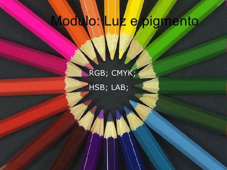 Modulo: Luz e pigmento RGB; CMYK;   HSB; LAB;