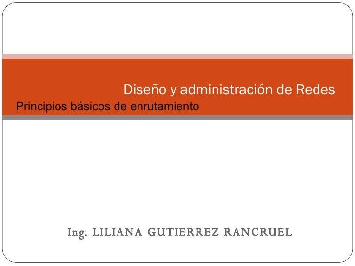 Ing. LILIANA GUTIERREZ RANCRUEL Diseño y administración de Redes  Conceptos Básicos sobre Networking Principios básicos de...