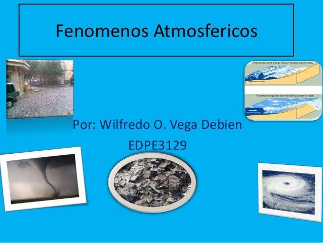 Fenomenos Atmosfericos Por: Wilfredo O. Vega Debien           EDPE3129