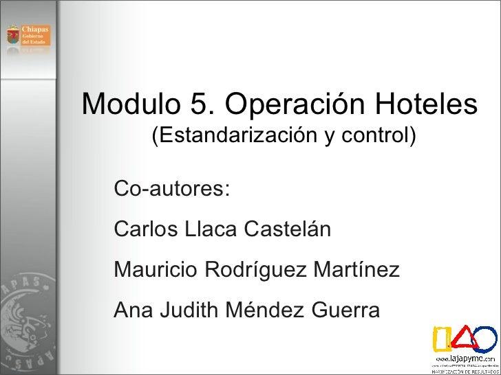 Modulo 5. Operación Hoteles  (Estandarización y control) Co-autores:  Carlos Llaca Castelán Mauricio Rodríguez Martínez An...