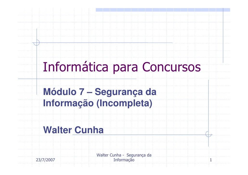 Informática para Concursos    Módulo 7 – Segurança da    Informação (Incompleta)     Walter Cunha               Walter Cun...