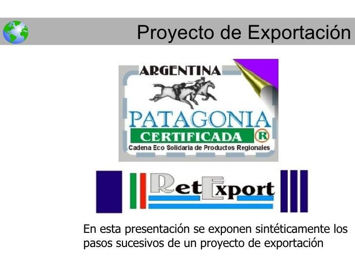 Proyecto de Exportación En esta presentación se exponen sintéticamente los pasos sucesivos de un proyecto de exportación