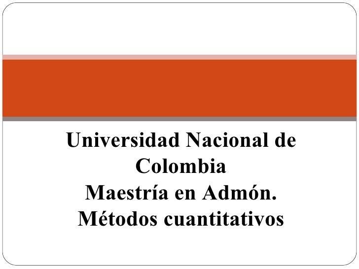 Métodos cuantitativos Universidad Nacional de Colombia Maestría en Admón. Métodos cuantitativos