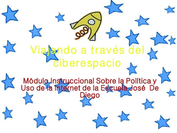 Viajando a través del ciberespacio Módulo Instruccional Sobre la Política y Uso de la Internet de la Escuela José  De Diego