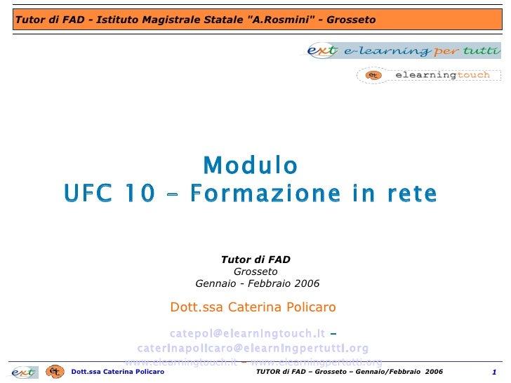 Modulo UFC 10 – Formazione in rete Dott.ssa Caterina Policaro  [email_address]  -  [email_address]   www.elearningtouch.it...