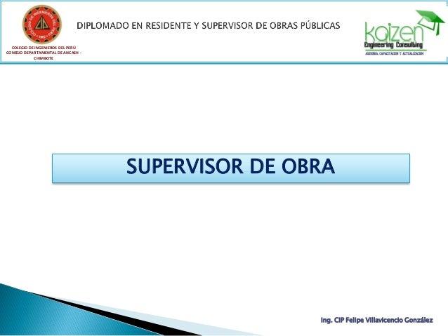SUPERVISOR DE OBRA COLEGIO DE INGENIEROS DEL PERÚ CONSEJO DEPARTAMENTAL DE ANCASH - CHIMBOTE Ing. CIP Felipe Villavicencio...