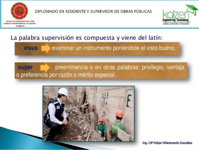 COLEGIO DE INGENIEROS DEL PERÚ CONSEJO DEPARTAMENTAL DE ANCASH - CHIMBOTE La palabra supervisión es compuesta y viene del ...