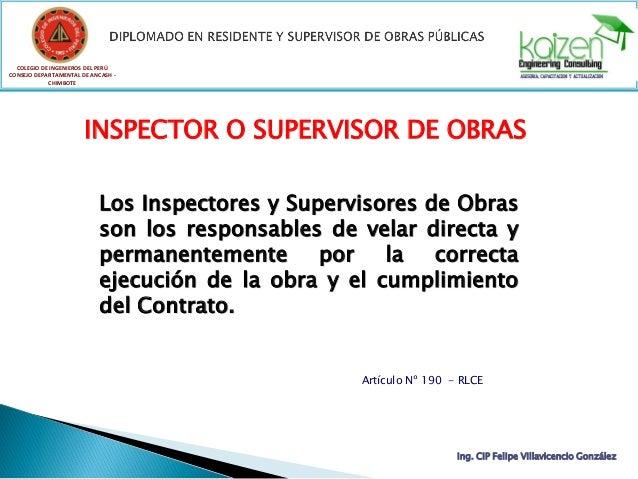 Los Inspectores y Supervisores de Obras son los responsables de velar directa y permanentemente por la correcta ejecución ...