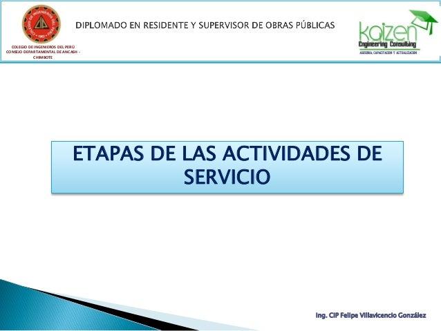 COLEGIO DE INGENIEROS DEL PERÚ CONSEJO DEPARTAMENTAL DE ANCASH - CHIMBOTE ETAPAS DE LAS ACTIVIDADES DE SERVICIO Ing. CIP F...
