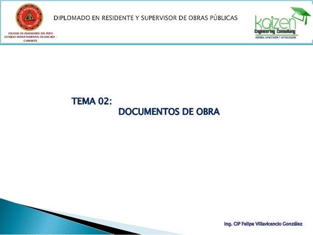 TEMA 02: DOCUMENTOS DE OBRA COLEGIO DE INGENIEROS DEL PERÚ CONSEJO DEPARTAMENTAL DE ANCASH - CHIMBOTE Ing. CIP Felipe Vill...