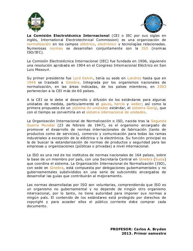 La Comisión Electrotécnica Internacional (CEI o IEC por sus siglas eninglés, International Electrotechnical Commission) es...