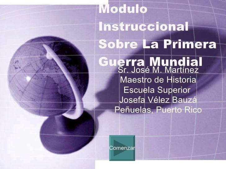 Modulo Instruccional Sobre La Primera Guerra Mundial Sr. José M. Martínez Maestro de Historia Escuela Superior  Josefa Vél...