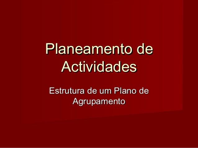 Planeamento dePlaneamento de ActividadesActividades Estrutura de um Plano deEstrutura de um Plano de AgrupamentoAgrupamento