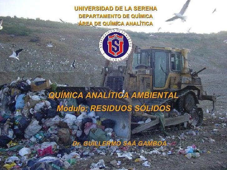 QUÍMICA ANALÍTICA AMBIENTAL Módulo:  RESIDUOS SÓLIDOS Dr. GUILLERMO SAÁ GAMBOA UNIVERSIDAD DE LA SERENA DEPARTAMENTO DE QU...