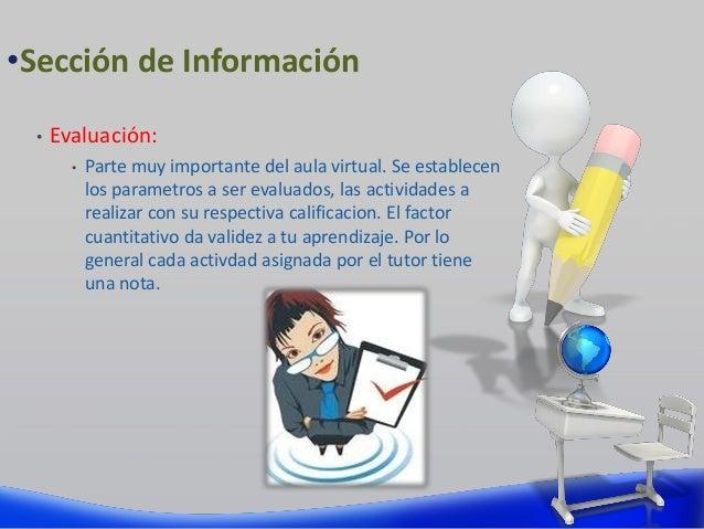 • Evaluación: • Parte muy importante del aula virtual. Se establecen los parametros a ser evaluados, las actividades a rea...