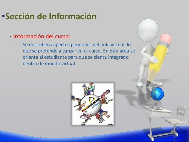 • Información del curso: • Se describen aspectos generales del aula virtual, lo que se pretende alcanzar en el curso. En e...
