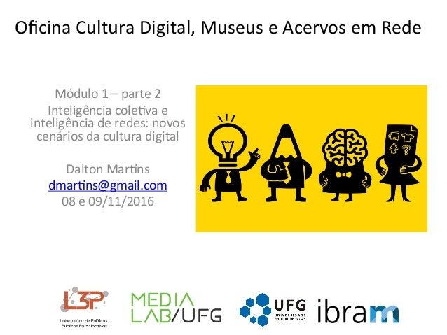 OficinaCulturaDigital,MuseuseAcervosemRede Módulo1–parte2 Inteligênciacole@vae inteligênciaderedes:novos...