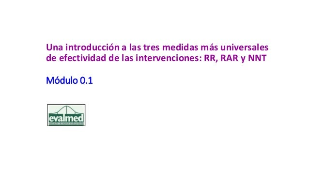 Una introducción a las tres medidas más universales de efectividad de las intervenciones: RR, RAR y NNT Módulo 0.1
