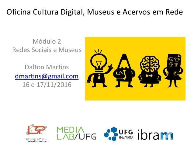 OficinaCulturaDigital,MuseuseAcervosemRede Módulo2 RedesSociaiseMuseus  DaltonMar<ns dmar<ns@gmail.com 16...