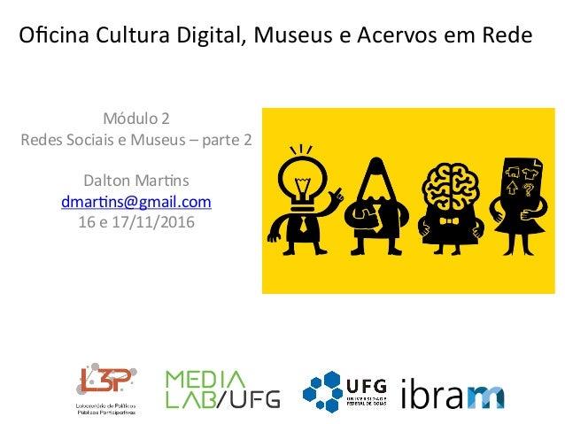 OficinaCulturaDigital,MuseuseAcervosemRede Módulo2 RedesSociaiseMuseus–parte2  DaltonMar>ns dmar>ns@gm...
