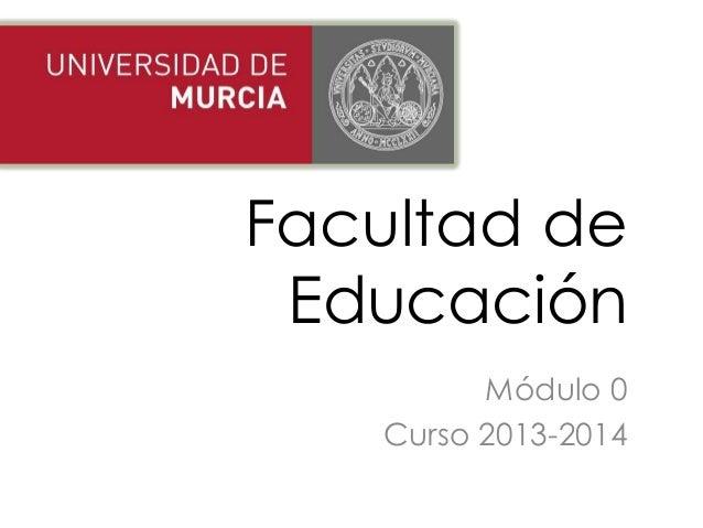 Facultad de Educación Módulo 0 Curso 2013-2014