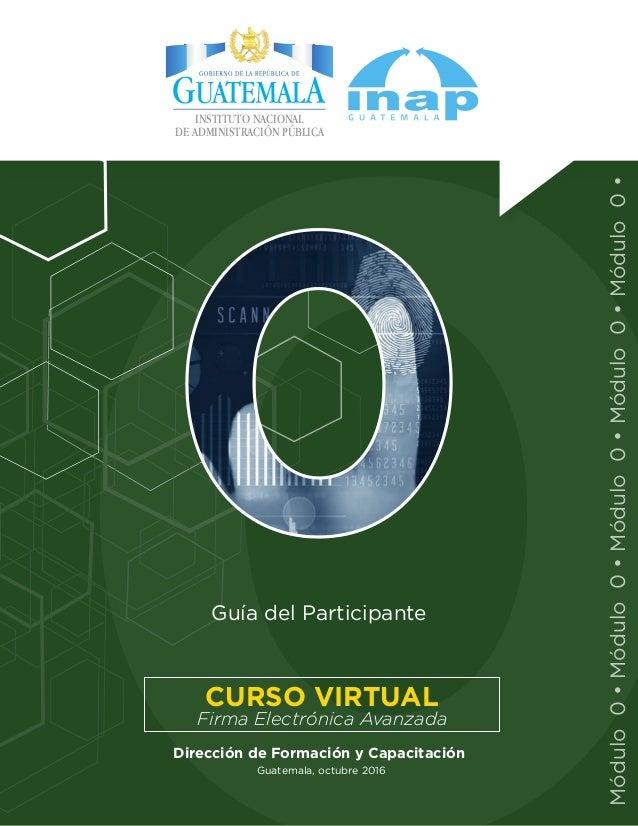 Guatemala, octubre 2016 Guía del Participante Dirección de Formación y Capacitación Firma Electrónica Avanzada CURSO VIRTU...