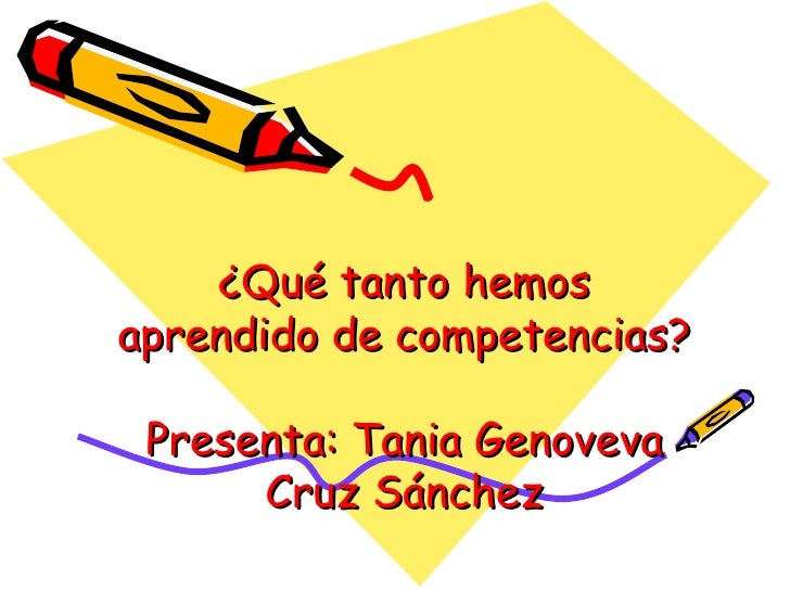 ¿Qué tanto hemos aprendido de competencias? Presenta: Tania Genoveva Cruz Sánchez