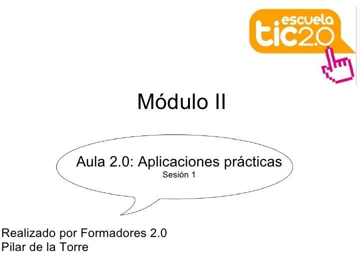 <ul>Módulo II </ul><ul>Aula 2.0: Aplicaciones prácticas Sesión 1 </ul><ul>Realizado por Formadores 2.0 Pilar de la Torre ...