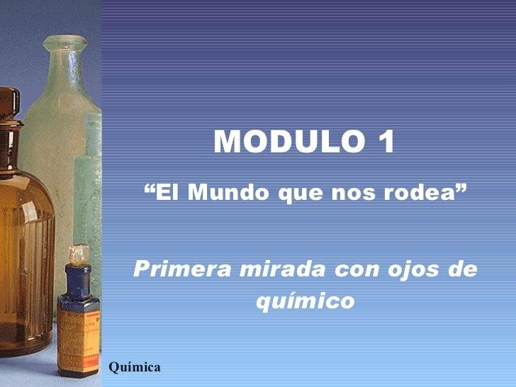 """MODULO 1 """" El Mundo que nos rodea"""" Primera mirada con ojos de químico Química"""