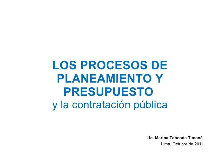 LOS PROCESOS DE PLANEAMIENTO Y PRESUPUESTO  y la contratación pública Lic. Marina Taboada Timaná  Lima, Octubre de 2011