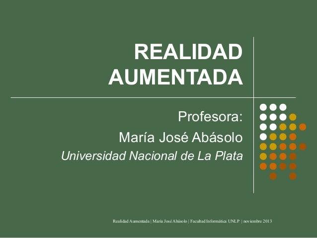 REALIDAD AUMENTADA Profesora: María José Abásolo Universidad Nacional de La Plata  Realidad Aumentada   María José Abásolo...