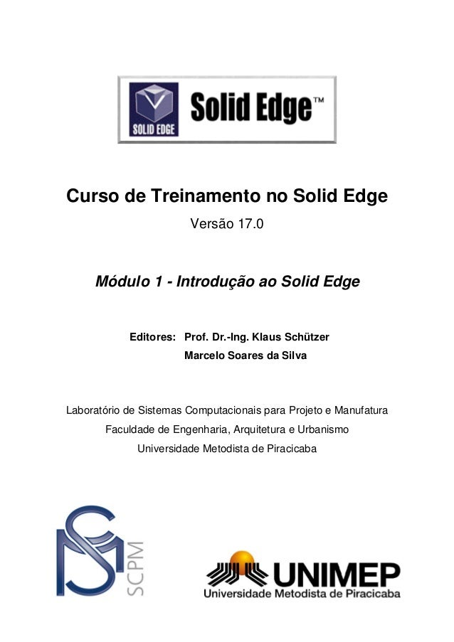 Curso de Treinamento no Solid Edge Versão 17.0  Módulo 1 - Introdução ao Solid Edge  Editores: Prof. Dr.-Ing. Klaus Schütz...