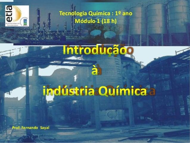 Prof: Fernando Sayal Tecnologia Química : 1º ano Módulo 1 (18 h)