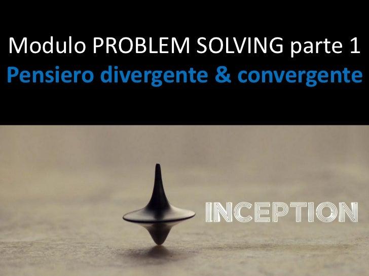 Modulo PROBLEM SOLVING parte 1Pensiero divergente & convergente