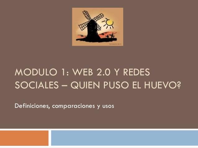 MODULO 1: WEB 2.0 Y REDES SOCIALES – QUIEN PUSO EL HUEVO? Definiciones, comparaciones y usos